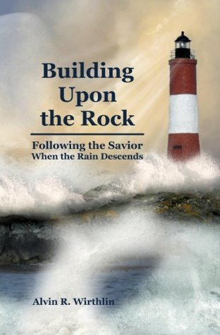 Building Upon the Rock - Following the Savior When the Rain Descends  by  Alvin R. Wirthlin