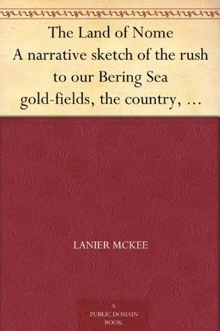 The Land of Nome A narrative sketch of the rush to our Bering Sea gold-fields, the country, its mines and its people, and the history of a great conspiracy (1900-1901) Lanier McKee