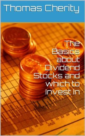 Dividend Stocks for Dummies: The Basics about Dividend Stocks and which to Invest In  by  Thomas Cherity