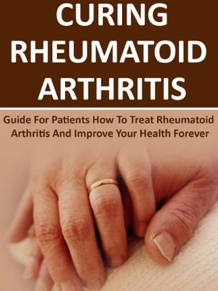 Curing Rheumatoid Arthritis: Guide For Patients How To Treat Rheumatoid Arthritis And Improve Your Health Forever (Rheumatoid Arthritis Books, Rheumatoid ... Rheumatoid Arthritis Plan To Win, Gout) John Stevens