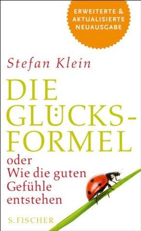 Die Glücksformel: oder Wie die guten Gefühle entstehen Stefan Klein