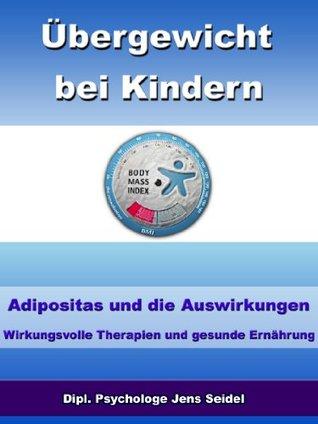 Übergewicht bei Kindern - Adipositas und die Auswirkungen - Wirkungsvolle Therapien und gesunde Ernährung  by  Jens Seidel