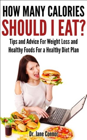 How Many Calories Should I Eat? - Tips and Advice for Weight Loss and Healthy Foods for a Healthy Diet Plan  by  Jane Connor