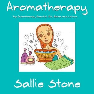 Aromatherapy: Top Aromatherapy Essential Oils, Balms and Lotions  by  Sallie Stone