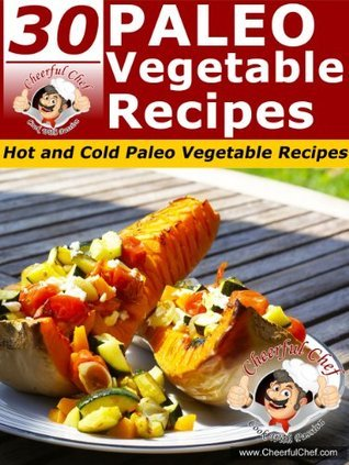 30 Paleo Vegetable Recipes - Hot And Cold Paleo Vegetable Recipes  by  Cheerful Chef
