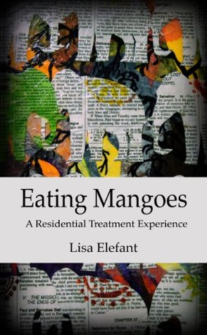 Eating Mangoes: A Residential Treatment Experience  by  Lisa Elefant