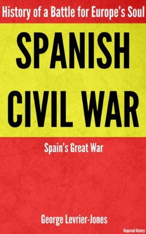 Spanish Civil War - History of a Battle for Europes Soul - Spains Great War  by  George Levrier-Jones