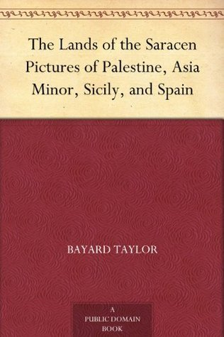 The Lands of the Saracen Pictures of Palestine, Asia Minor, Sicily, and Spain  by  Bayard Taylor