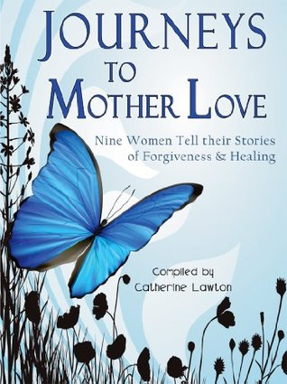 Journeys to Mother Love : Nine Women Tell their Stories of Forgiveness & Healing  by  Catherine Lawton