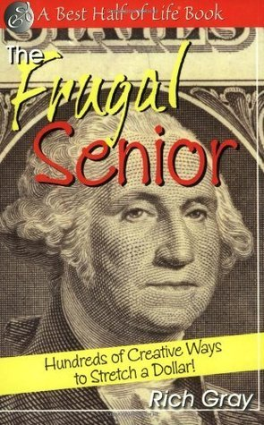 The Frugal Senior: Hundreds of Creative Ways to Stretch a Dollar!  by  Rich Gray