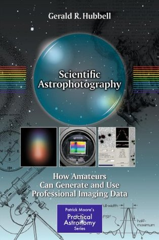 Scientific Astrophotography: How Amateurs Can Generate and Use Professional Imaging Data Gerald Hubbell