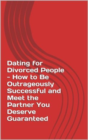 Dating for Divorced People - How to Be Outrageously Successful and Meet the Partner You Deserve. Guaranteed Katy Langstone