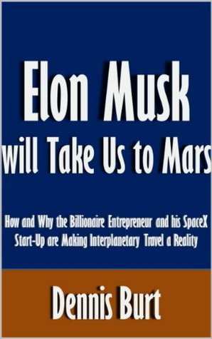 Elon Musk will Take Us to Mars: How and Why the Billionaire Entrepreneur and his SpaceX Start-Up are Making Interplanetary Travel a Reality [Article]  by  Dennis Burt
