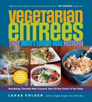 Vegetarian Entrees That Wont Leave You Hungry: Nourishing, Flavorful Main Courses That Fill the Center of the Plate  by  Lukas Volger