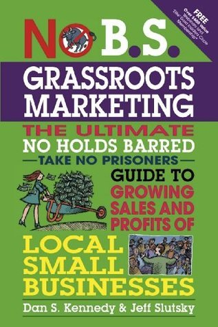 No B.S. Grassroots Marketing: The Ultimate No Holds Barred Take No Prisoner Guide to Growing Sales and Profits of Local Small Busi  by  Dan S. Kennedy