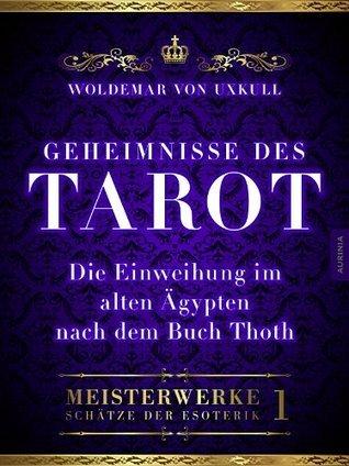 Geheimnisse des Tarot: Die Einweihung im alten Ägypten nach dem Buch Thoth (Meisterwerke - Schätze der Esoterik) Woldemar von Uxkull
