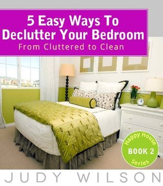 5 Easy Ways To Declutter Your Bedroom: From Cluttered to Clean (Happy House Series) Judy Wilson