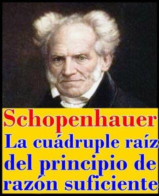 La cuádruple raíz del principio de razón suficiente Arthur Schopenhauer