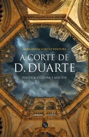 A Corte de D. Duarte: política, cultura e afectos Margarida Garcez Ventura