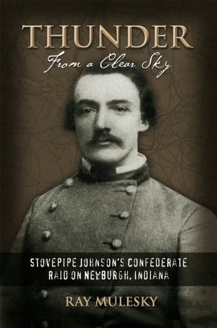THUNDER FROM A CLEAR SKY:Stovepipe Johnsons Confederate Raid on Newburgh, Indiana Raymond Mulesky