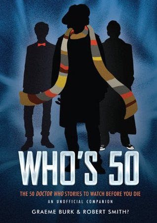 Whos 50: 50 Doctor Who Stories To Watch Before You Die - An Unofficial Companion  by  Graeme Burk