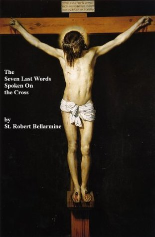 The Seven Last Words Spoken From the Cross Robert Bellarmine