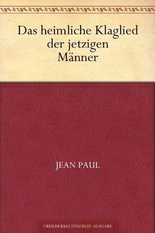 Das heimliche Klaglied der jetzigen Männer  by  Jean Paul