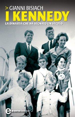 I Kennedy. La dinastia che ha segnato un secolo Gianni Bisiach