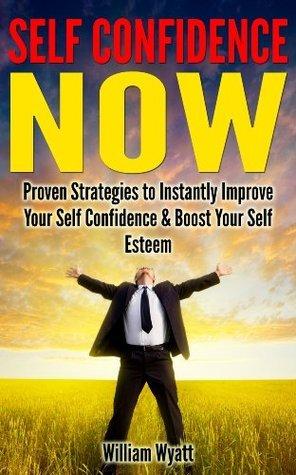 Self Confidence NOW - Proven Strategies to Instantly Improve Your Self Confidence and Boost Your Self Esteem  by  William Wyatt