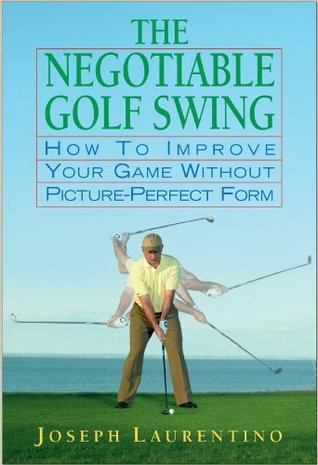 The Negotiable Golf Swing: How to Improve Your Game Without Picture-Perfect Form Joseph Laurentino