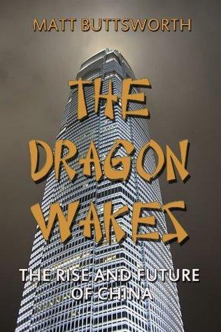 The Dragon Wakes - The Rise and Future of China Matt Buttsworth