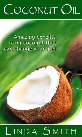 Cocunut Oil: The Amazing benefits From Coconut That Can Change Your Life!  by  Linda Smith