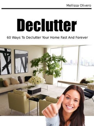 Declutter (60 Ways To Declutter Your Home Fast And Forever) Mellissa Olivero