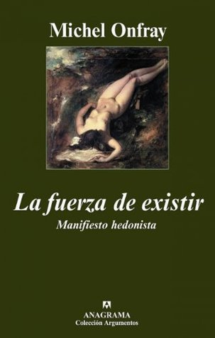 La fuerza de existir: Manifiesto hedonista (Argumentos) Michel Onfray