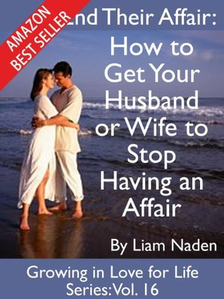 End Their Affair: How to  Get Your Husband or Wife to Stop Having an Affair (Growing in Love for Life Series, Vol. 16) Liam Naden