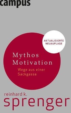 Mythos Motivation: Wege aus einer Sackgasse Reinhard K. Sprenger