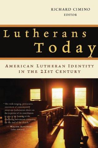 Lutherans Today: American Lutheran Identity in the Twenty-First Century Richard Cimino