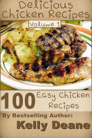 Delicious Chicken Recipes - Volume 1:  100 Easy Chicken Recipes  by  Kelly Deane