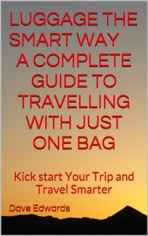 Luggage The Smart Way - A Complete Guide to Travelling with Just One Bag  by  Dave Edwards