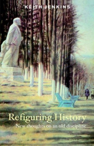 Refiguring History: New Thoughts On an Old Discipline Keith Jenkins