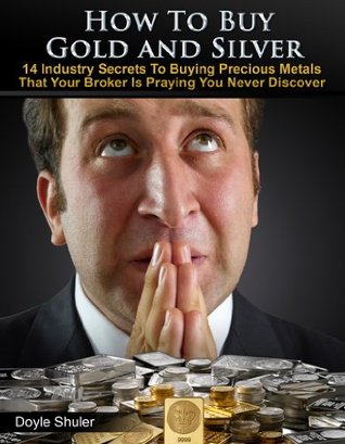 How To Buy Gold And Silver: 14 Industry Secrets To Buying Gold & Silver That Your Broker Is Praying You Never Discover Doyle Shuler