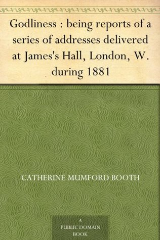 Godliness : being reports of a series of addresses delivered at Jamess Hall, London, W. during 1881 Catherine Mumford Booth