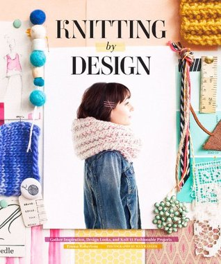 Knitting Design: Capture Inspiration, Design Looks, and Knit 15 Fashionable Projects by Emma Robertson