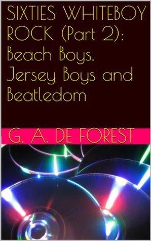 SIXTIES WHITEBOY ROCK (Part 2): Beach Boys, Jersey Boys and Beatledom  by  De Forest, G. A.
