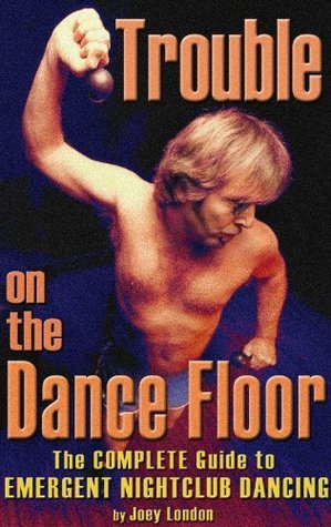 Trouble on the Dance Floor: The COMPLETE Guide to Emergent Nightclub Dancing Joey London