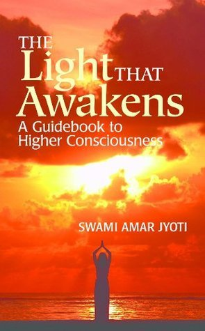 The Light That Awakens. A Guidebook to Higher Consciousness  by  Swami Amar Jyoti
