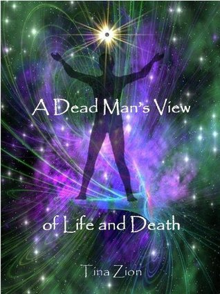 A Dead Mans View of Life and Death  by  Tina M. Zion