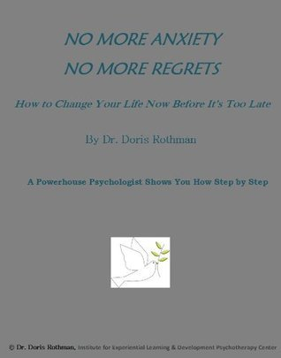 NO MORE ANXIETY, NO MORE REGRETS: HOW TO CHANGE YOUR LIFE NOW BEFORE ITS TOO LATE Dr. Doris Rothman