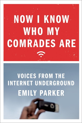 Now I Know Who My Comrades Are: An On-the-Ground Look at the Lives of Internet Activists in China, Cuba, and Russia  by  Emily Parker