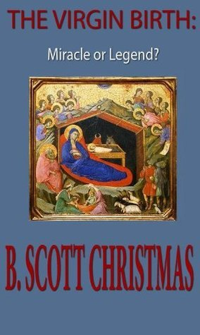 The Virgin Birth: Miracle or Legend?  by  B. Scott Christmas